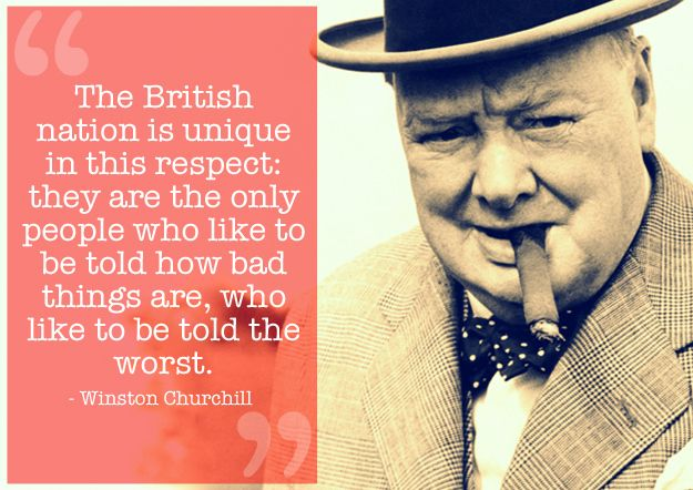 """""""The British nation is unique in this respect: they are the only people who like to be told how bad things are, who like to be told the worst."""" - Winston Churchill. 12 Quotes That Capture What It Means To Be British"""