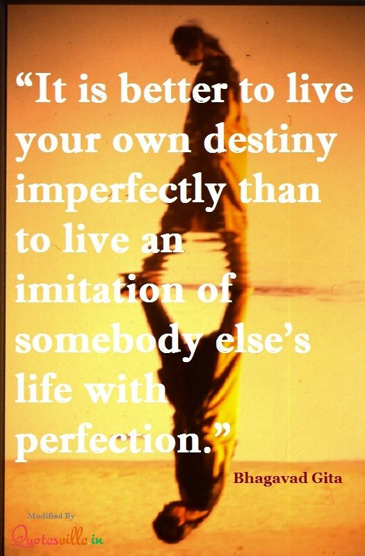 It is better to live your own destiny imperfectly than to live imitation of somebody else's life with perfection. ~Bhagavad Gita