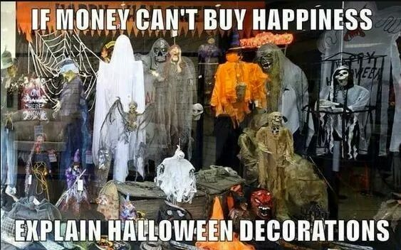 """If money can't buy happiness, explain Halloween decorations.""."