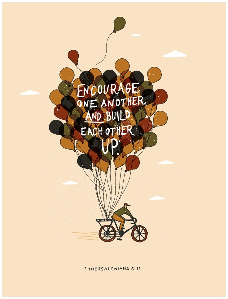 1 Thessalonians 5:11 (NIV1984) Therefore encourage one another and build each other up, just as in fact you are doing.: