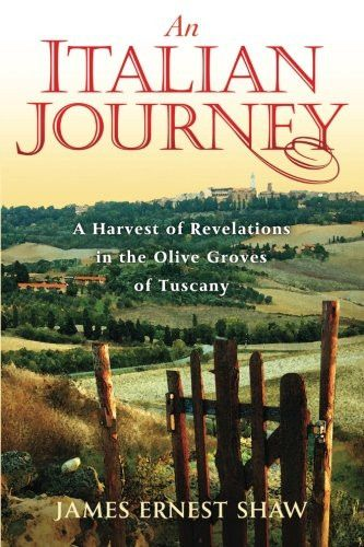 An Italian Journey ~ A Harvest of Revelations in the Olive Groves of Tuscany ~ A Pretty Girl, Seven Tuscan Farmers, and a Roberto Rossellini