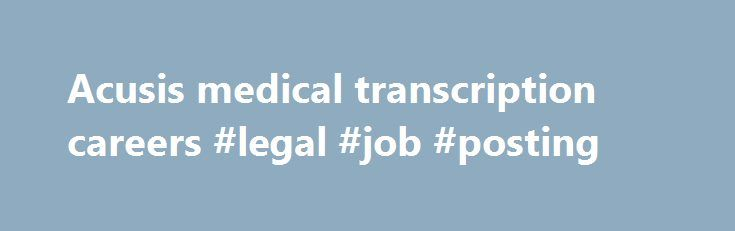 Acusis medical transcription careers #legal #job #posting http://tulsa.remmont.com/acusis-medical-transcription-careers-legal-job-posting/  # Acusis is a leading service provider of quality medical transcription services to a nationwide client base. We are always seeking motivated candidates who are committed to teamwork and quality excellence to join our team. Full-time & Part time positions are open Must be proficient in MS Word Excellent grammatical and internet research skills Minimum 3…