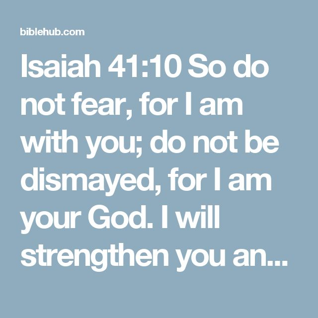 Isaiah 41:10 So do not fear, for I am with you; do not be dismayed, for I am your God. I will strengthen you and help you; I will uphold you with my righteous right hand.