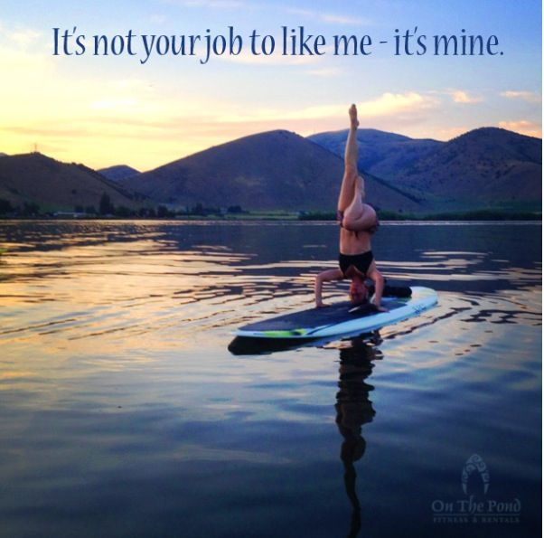 It's not your job to like me - it's mine. Quotes. Stand up paddle boarding. Yoga. SUP Yoga. On the Pond Fitness and Yoga