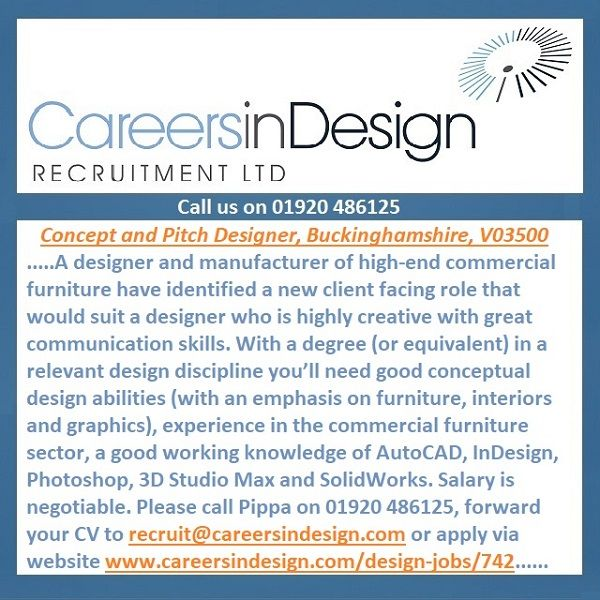 Concept & Pitch Designer, Bucks, V03500. A designer of commercial office furniture seek a designer who is highly creative with great communication skills. With a design degree (or equivalent) you'll need good conceptual design abilities, experience in the commercial furniture sector and AutoCAD, InDesign, Photoshop, 3D Studio Max and SolidWorks skills. Please call Pippa on 01920 486125, forward your CV to recruit@careersindesign.com or apply via website…