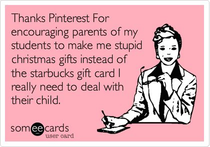 Thanks Pinterest For encouraging parents of my students to make me stupid christmas gifts instead of the starbucks gift card I really need to deal with their child.