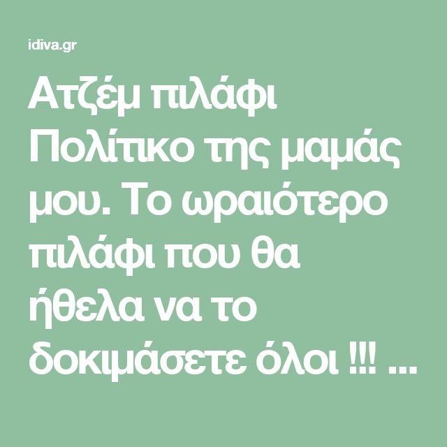 Ατζέμ πιλάφι Πολίτικο της μαμάς μου. Το ωραιότερο πιλάφι που θα ήθελα να το δοκιμάσετε όλοι !!! -idiva.gr