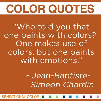 """""""Who told you that one paints with colors? One makes use of colors, but one paints with emotions""""  Jean-Baptiste-Simeon Chardin"""