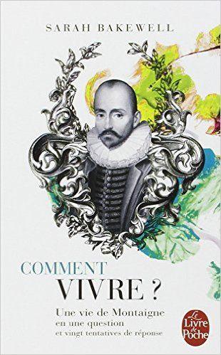 Comment vivre ? Une vie de Montaigne en une question et vingt tentatives de réponse: Amazon.fr: Sarah Bakewell: Livres