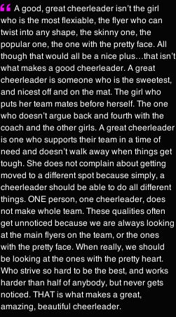 A great cheerleader is one who is sweetest off and on the mat. The one who puts her team mates before herself. A great cheerleader is one who supports her team in times of need and doesn't walk away when things get rough. Strive to be a great cheerleader.