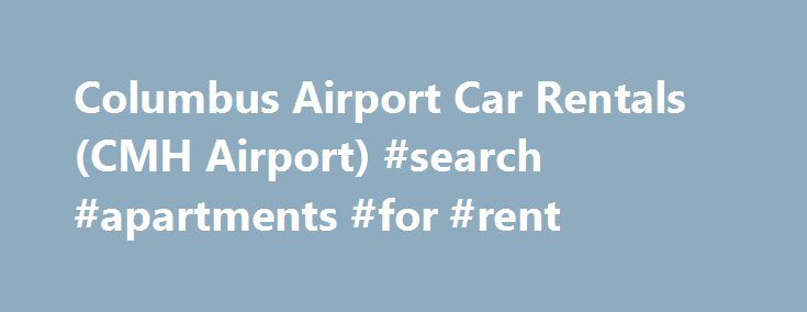 Columbus Airport Car Rentals (CMH Airport) #search #apartments #for #rent http://rental.nef2.com/columbus-airport-car-rentals-cmh-airport-search-apartments-for-rent/  #car for rental #Location Contact Information Additional Travel Information Situated where the Bible Belt, the Rust Belt, the Plains and Appalachia meet, Columbus, the capital city of Ohio, is a sort of American crossroads. Port Columbus International Airport (CMH) is only a ten-minute drive from downtown, and the Budget Car…