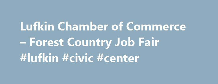 Lufkin Chamber of Commerce – Forest Country Job Fair #lufkin #civic #center http://albuquerque.remmont.com/lufkin-chamber-of-commerce-forest-country-job-fair-lufkin-civic-center/  # Forest Country Job Fair The Forest Country Job Fair is a regional job fair held in the spring near the time of graduation. In its 6th year, the job fair is seeking applicants from all background and college levels. The 2016 Forest Country Job Fair brought in about 600 quality job seekers. We hope you will join us…