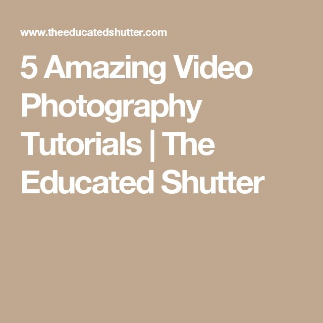 5 Amazing Video Photography Tutorials | The Educated Shutter