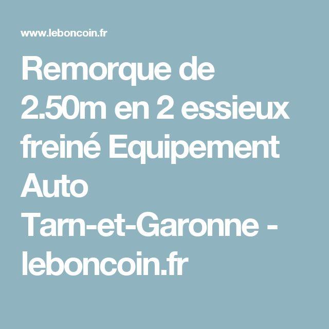 Remorque de 2.50m en 2 essieux freiné Equipement Auto Tarn-et-Garonne - leboncoin.fr