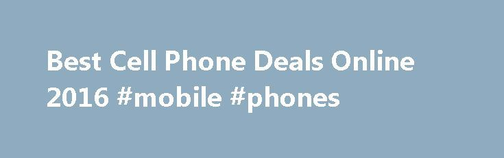 Best Cell Phone Deals Online 2016 #mobile #phones http://mobile.remmont.com/best-cell-phone-deals-online-2016-mobile-phones/  Welcome to BestInCellPhones.com, we have partnered with Amazon to offer you the Best Cell Phone Deals online. Whether you are looking to upgrade to a new phone or add Get Your Choice of Brand New Free Cell Phones Today. Online Exclusive Offers! Join the best South African network and enjoy our Cell Phone deals, SmartphoneRead More