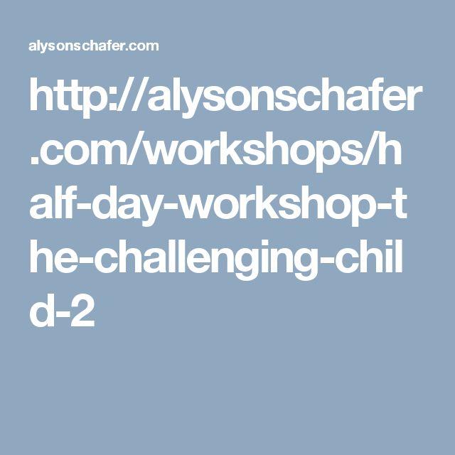 http://alysonschafer.com/workshops/half-day-workshop-the-challenging-child-2