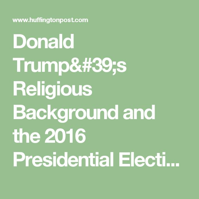 Donald Trump's Religious Background and the 2016 Presidential Election   The Huffington Post