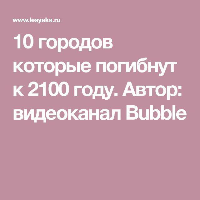 10 городов которые погибнут к 2100 году.  Автор: видеоканал Bubble