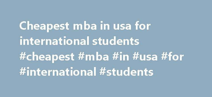 Cheapest mba in usa for international students #cheapest #mba #in #usa #for #international #students http://free.nef2.com/cheapest-mba-in-usa-for-international-students-cheapest-mba-in-usa-for-international-students/  # A US education is very expensive. Tuition, room and board at an undergraduate institution will cost from $15,000 to $40,000 a year, depending on the school. A graduate education can be even more expensive. There is very little financial aid for foreign nationals to study in…