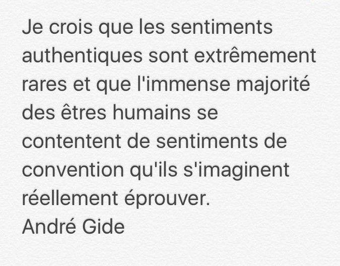 """""""Je crois que les sentiments authentiques sont extrêmement rares et que l'immense majorité des êtres humains se contentent de sentiments de convention qu'ils s'imaginent réellement éprouver."""" André Gide"""
