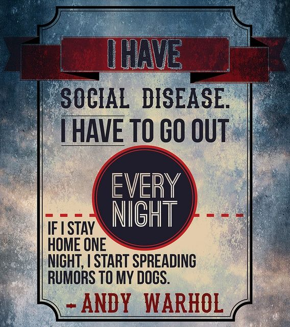 thekhooll:    I have a social disease  I have to go out every night. If I stay home one night, I start spreading rumors to my dogs - Andy Warhol
