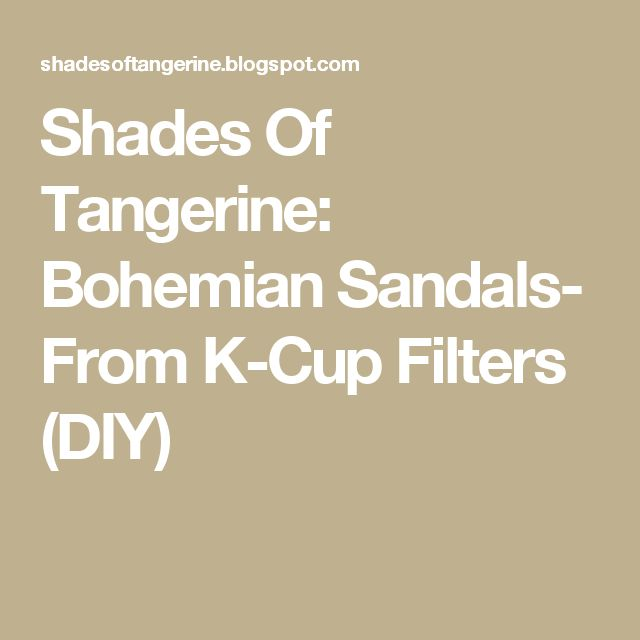 Shades Of Tangerine: Bohemian Sandals- From K-Cup Filters (DIY)