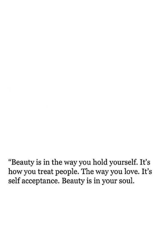 """""""Beauty is in the way you hold  yourself. It's how you treat people. The way you love. It's self acceptance. Beauty is in your soul."""""""
