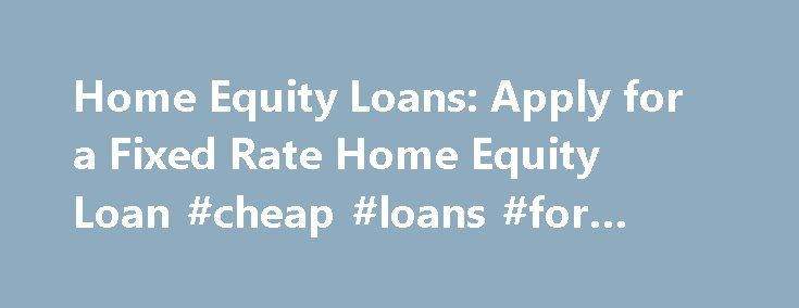 Home Equity Loans: Apply for a Fixed Rate Home Equity Loan #cheap #loans #for #bad #credit http://loans.nef2.com/2017/05/03/home-equity-loans-apply-for-a-fixed-rate-home-equity-loan-cheap-loans-for-bad-credit/  #home equity loan rates # Home Equity Loans Find a home equity loan with attractive rates and flexible terms Do you have questions about home equity loans or the application process? Do you want to know more about what you'll…  Read more