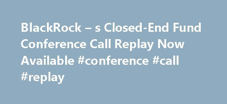 BlackRock – s Closed-End Fund Conference Call Replay Now Available #conference #call #replay http://earnings.remmont.com/blackrock-s-closed-end-fund-conference-call-replay-now-available-conference-call-replay-5/  #conference call replay # BlackRock's Closed-End Fund Conference Call Replay Now Available October 12, 2016 05:00 PM Eastern Daylight Time NEW YORK–( BUSINESS WIRE )–Replay information is now available for BlackRock's Closed-End Fund Market Update Conference Call that was held on…