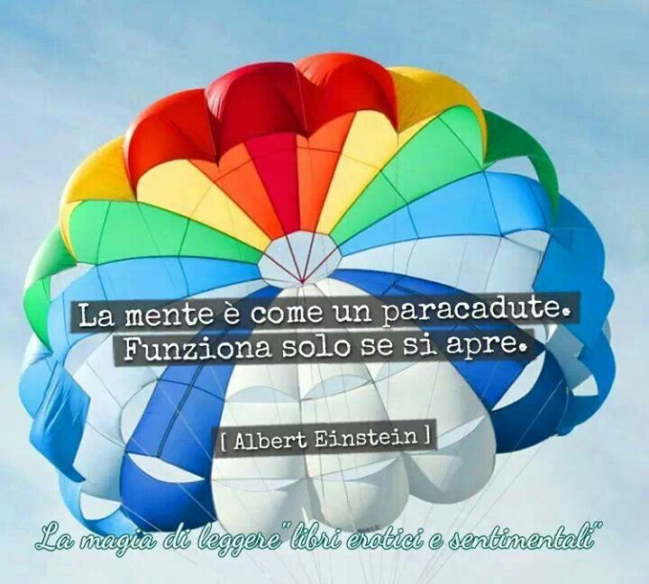 La mente é come un paracadute. Funziona solo se si apre. [Albert Einstein]