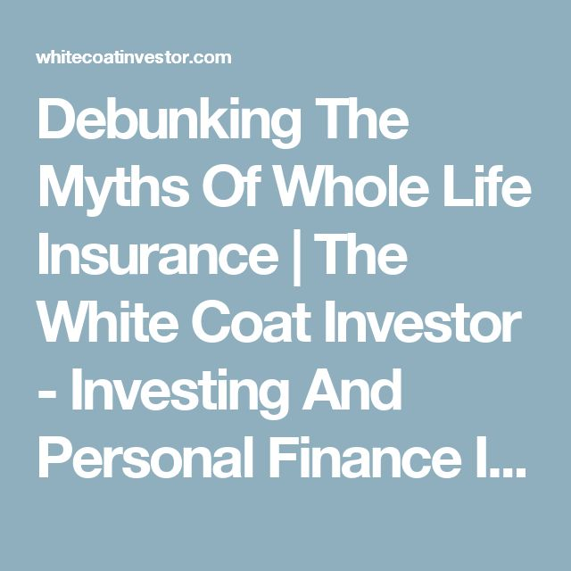 Debunking The Myths Of Whole Life Insurance | The White Coat Investor - Investing And Personal Finance Information For Physicians, Dentists, Residents, Students, And Other Highly-Educated Busy Professionals