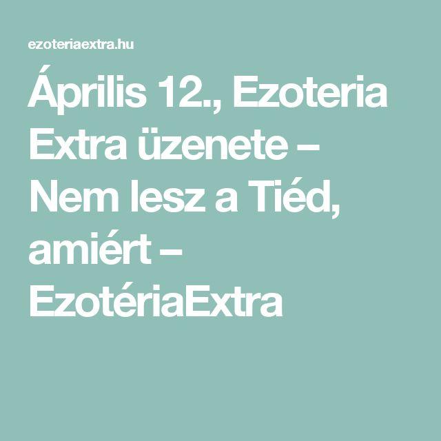 Április 12., Ezoteria Extra üzenete – Nem lesz a Tiéd, amiért – EzotériaExtra