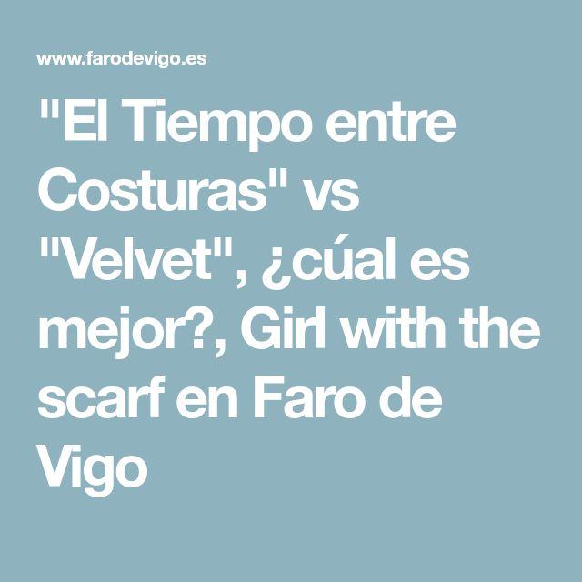 """""""El Tiempo entre Costuras"""" vs """"Velvet"""", ¿cúal es mejor?, Girl with the scarf en Faro de Vigo"""