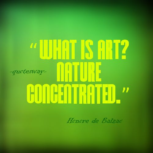 "25. Top 100 Greatest Art Quotes #art and nature - ""What is art? Nature concentrated."" ~Honore de Balzac"