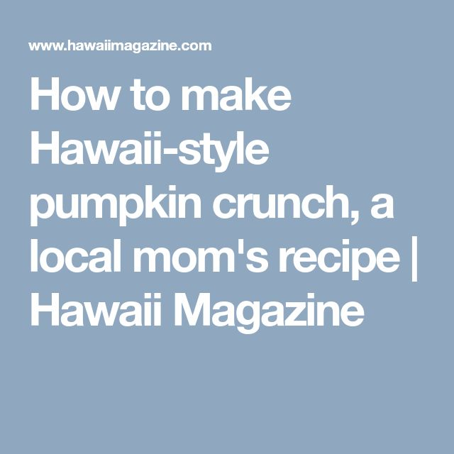 How to make Hawaii-style pumpkin crunch, a local mom's recipe   Hawaii Magazine