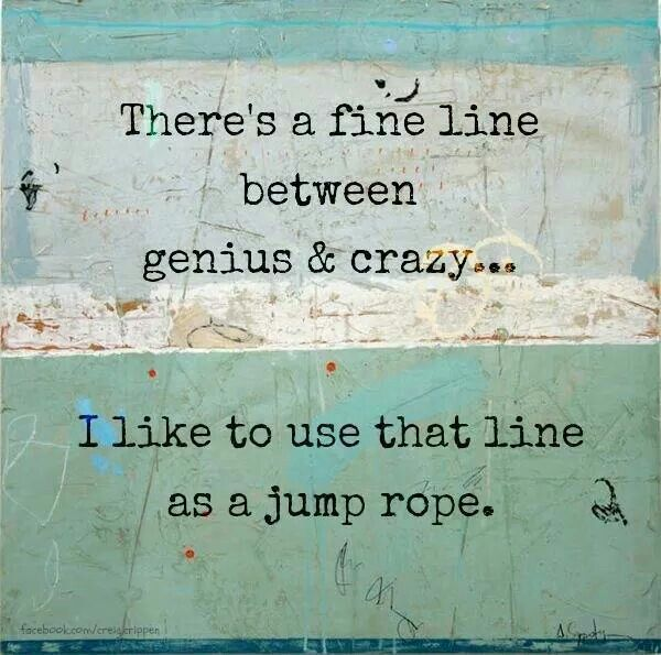 Genius and crazy. Isn't that the same thing???? Lol.
