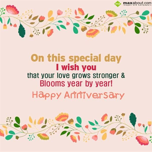 On this special day  I wish you  that your love grows stronger &  Blooms year by year !  Happy Anniversary...