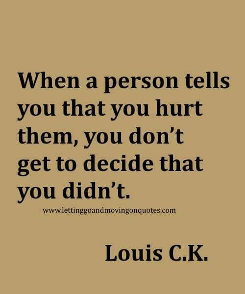When a person tells you that you hurt them, you dont get to decide that you didnt