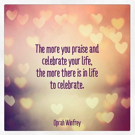 Image result for the more you praise and celebrate your life the more there is in life to celebrate