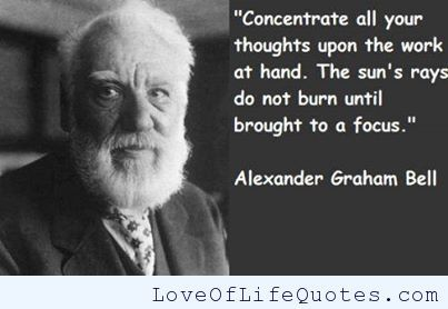 Alexander Graham Bell on concentrating your thoughts - http://www.loveoflifequotes.com/inspirational/alexander-graham-bell-concentrating-thoughts/