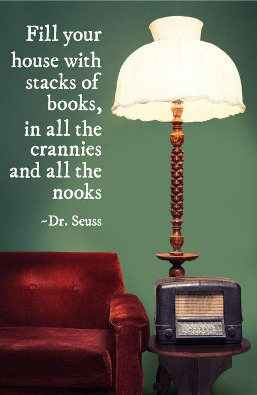 """Fill your house with stacks of books, in all the crannies and all the nooks"" -Dr.Seuss"