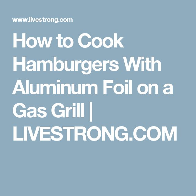 How to Cook Hamburgers With Aluminum Foil on a Gas Grill   LIVESTRONG.COM