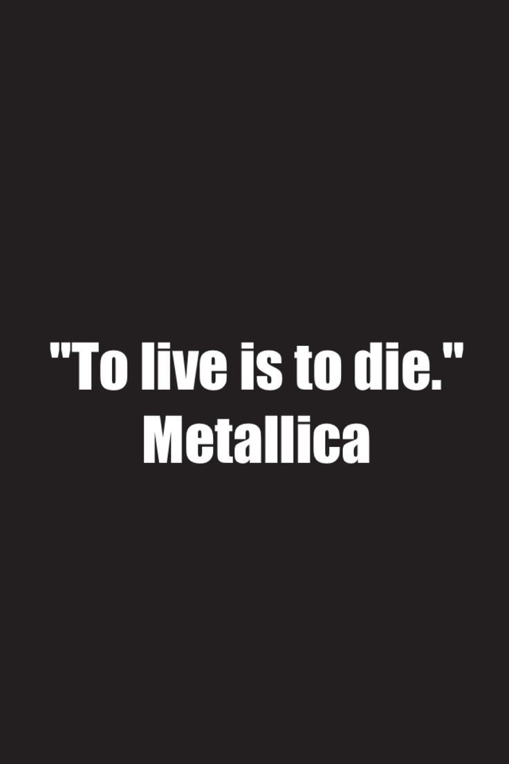 Okay so kind of a corny quote but whatever. This represents a portion of me because I like Metallica and I find this quote easy to relate to. After all, not to seem dark or anything, but if you're alive youre obvioulsy going to be dead at some point. This isn't necessarily a dark statement, its just a statement of what is and I think its an asesome song as well.