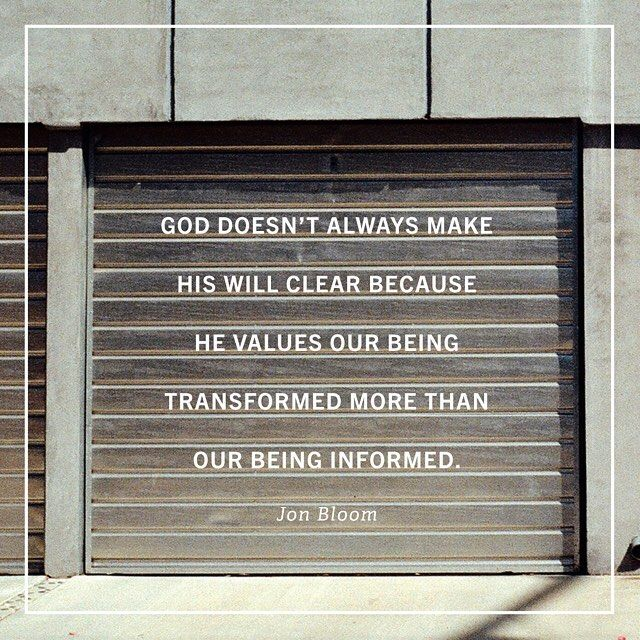 God doesn't always make His will clear because He values our being transformed more than our being informed. ~Jon Bloom
