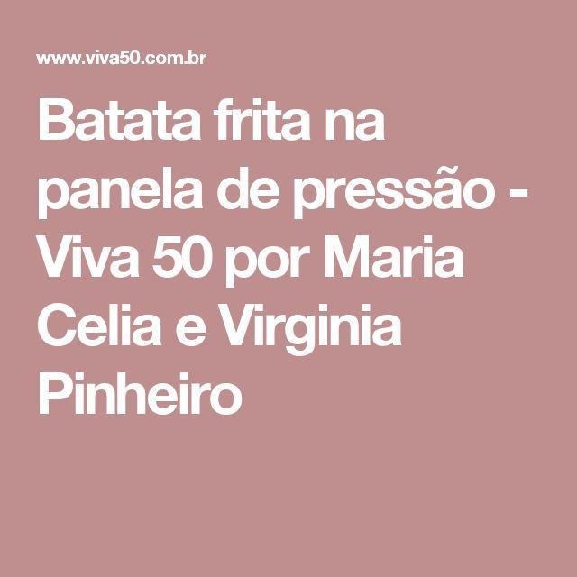 Batata frita na panela de pressão - Viva 50 por Maria Celia e Virginia Pinheiro