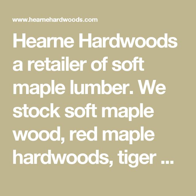 Hearne Hardwoods a retailer of soft maple lumber.  We stock soft maple wood, red maple hardwoods, tiger maple solids, ghost maple wood, spalted maple lumber, abrosia maple hardwoods, curly maple wood, large maple burl, maple burls, burls for table tops, fiddleback maple, acer rubrum, figured maple wood, can take a stain to look like cherry, heavy figured tiger maple, maple flooring, custom tiger maple flooring, mapel wood