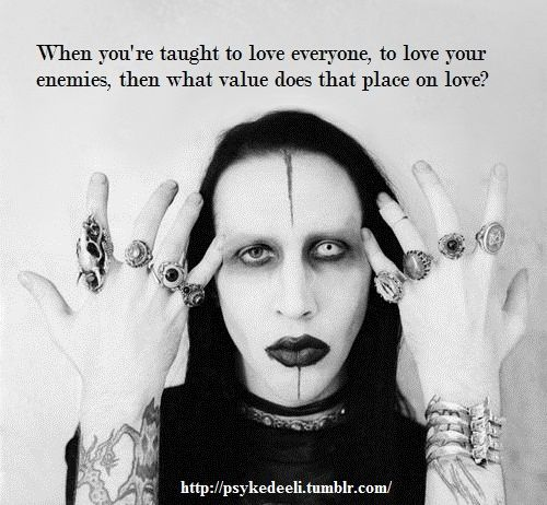 """When you're taught to love everyone, to love your enemies, then what value does that place on love?"" —Marilyn Manson"