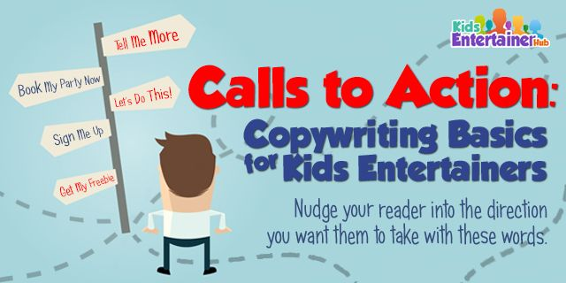 Want your potential clients to join your mailing list, ring you up to ask for a quote,or book you instantly? Lead them to take the step you want them to take with a strong and effective call to action. Learn about this essential piece of content right here: http://kidsentertainerhub.com/copywriting-basics-for-kids-entertainers-calls-to-action/
