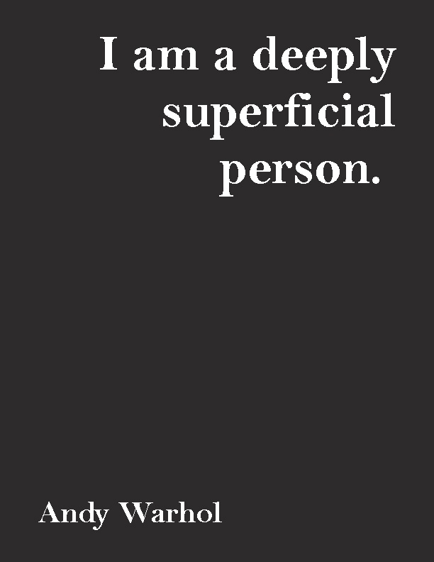 """I am a deeply superficial person.""—Andy Warhol 