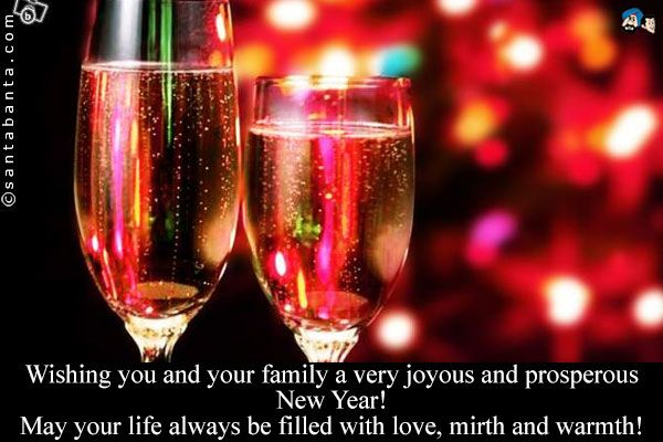 Wishing you and your family a very joyous and prosperous New Year!  May your life always be filled with love, mirth and warmth!